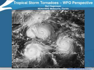 Tropical Storm Tornadoes – WFO Perspective Bart Hagemeyer NOAA/NWS Melbourne, Florida
