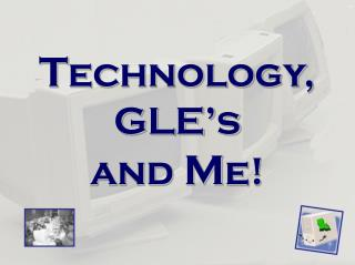 T echnology, GLE's  and  M e!
