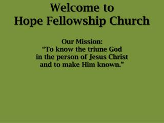 """Welcome to  Hope Fellowship Church Our Mission: """"To know the triune God"""