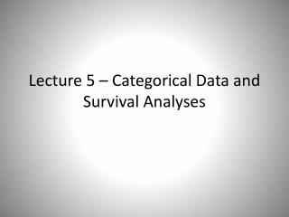 Lecture 5 – Categorical Data and Survival Analyses