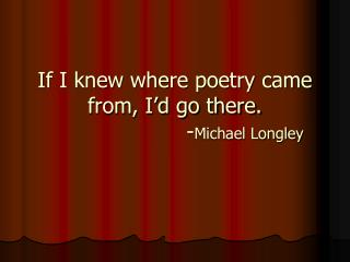 If I knew where poetry came from, I'd go there. - Michael Longley