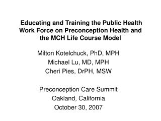 Milton Kotelchuck, PhD, MPH Michael Lu, MD, MPH Cheri Pies, DrPH, MSW Preconception Care Summit