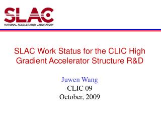SLAC Work Status for the CLIC High Gradient Accelerator Structure R&D Juwen Wang CLIC 09