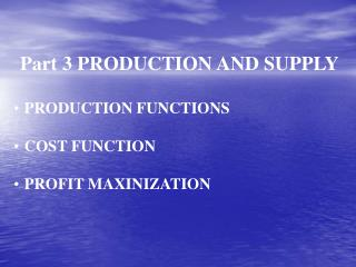 Part 3 PRODUCTION AND SUPPLY PRODUCTION FUNCTIONS COST FUNCTION  PROFIT MAXINIZATION