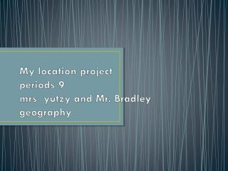 My location project  periods 9 mrs yutzy  and Mr. Bradley geography