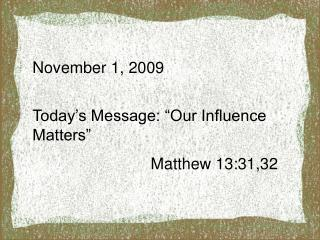 "November 1, 2009 Today's Message: ""Our Influence Matters"" 			     Matthew 13:31,32"