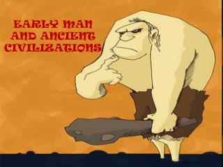 EARLY MAN AND ANCIENT CIVILIZATIONS