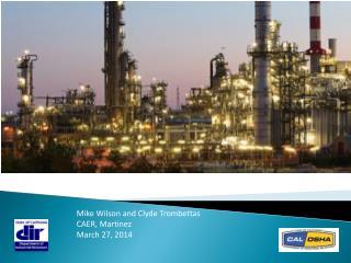 DIR & Cal/OSHA: Refinery Sector Update Mike Wilson and Clyde Trombettas CAER, Martinez
