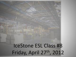 IceStone  ESL Class #8 Friday, April 27 th , 2012