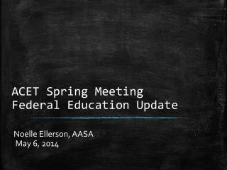 ACET Spring Meeting Federal Education Update