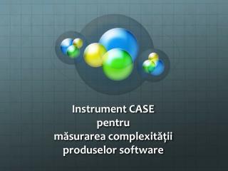 Instrument CASE  pentru m?surarea complexit??ii produselor  software