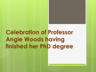 Celebration of Professor Angie Woods having finished her PhD degree