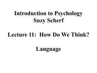Introduction to Psychology Suzy Scherf Lecture 11:  How Do We Think? Language