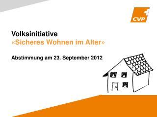 Volksinitiative «Sicheres Wohnen im Alter» Abstimmung am 23. September 2012