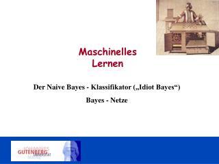 """Der Naive Bayes - Klassifikator (""""Idiot Bayes"""") Bayes - Netze"""