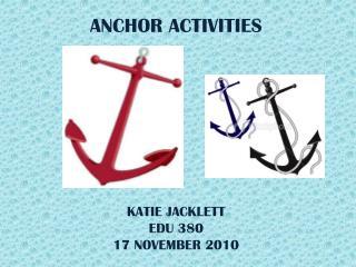 ANCHOR ACTIVITIES KATIE JACKLETT EDU 380 17 NOVEMBER 2010