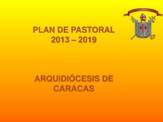 PLAN DE PASTORAL  2013 – 2019 ARQUIDIÓCESIS DE CARACAS