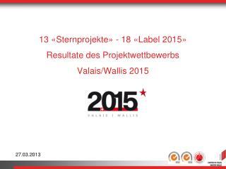 13 «Sternprojekte» - 18 «Label 2015» Resultate des Projektwettbewerbs  Valais/Wallis 2015