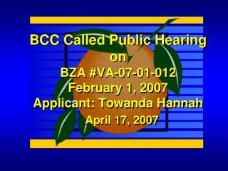 BCC Called Public Hearing on BZA #VA-07-01-012  February 1, 2007 Applicant: Towanda Hannah