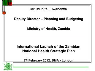 Mr. Mubita Luwabelwa Deputy Director – Planning and Budgeting Ministry of Health, Zambia
