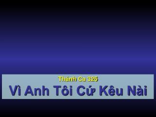 Thánh Ca  325 Vì  Anh Tôi Cứ Kêu Nài