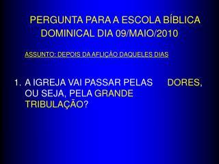 PERGUNTA PARA A ESCOLA BÍBLICA DOMINICAL DIA 09/MAIO/2010 ASSUNTO: DEPOIS DA AFLIÇÃO DAQUELES DIAS
