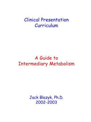 Clinical Presentation Curriculum A Guide to Intermediary Metabolism Jack Blazyk, Ph.D. 2002-2003