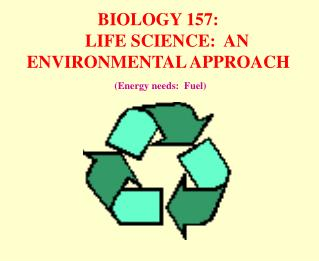 BIOLOGY 157:     LIFE SCIENCE:  AN ENVIRONMENTAL APPROACH  (Energy needs:  Fuel)