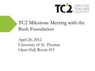 TC2 Milestone Meeting with the Bush Foundation April 20, 2012 University of St. Thomas