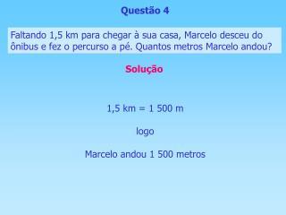 1,5 km = 1 500 m logo Marcelo andou 1 500 metros