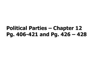 Political Parties – Chapter 12 Pg. 406-421 and Pg. 426 – 428