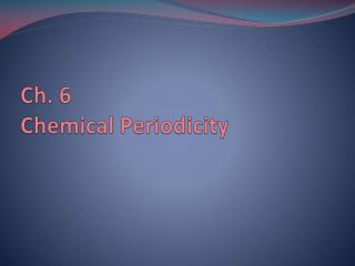 Ch. 6  Chemical Periodicity