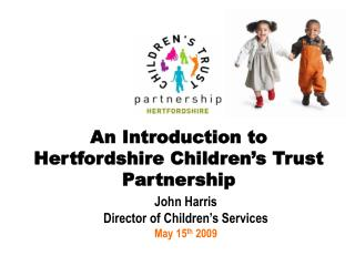 John Harris Director of Children�s Services May 15 th  2009