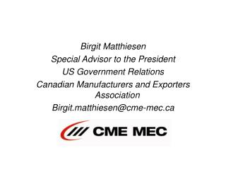 Birgit Matthiesen Special Advisor to the President US Government Relations Canadian Manufacturers and Exporters Associat