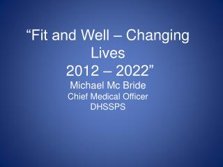 �Fit and Well � Changing Lives   2012 � 2022� Michael Mc Bride Chief Medical Officer DHSSPS