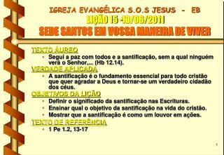 IGREJA EVANGÉLICA S.O.S JESUS  -  EB  LIÇÃO 15 -13/06/2011 SEDE SANTOS EM VOSSA MANEIRA DE VIVER