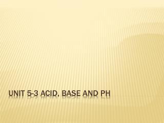 Unit 5-3 Acid, Base and PH