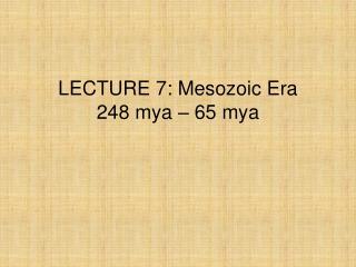 LECTURE 7: Mesozoic Era 248 mya – 65 mya
