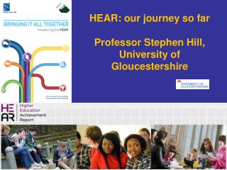 HEAR: our journey so far Professor Stephen Hill, University of Gloucestershire