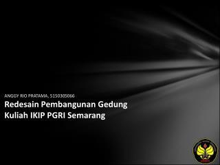 ANGGY RIO PRATAMA, 5150305066 Redesain Pembangunan Gedung Kuliah IKIP PGRI Semarang
