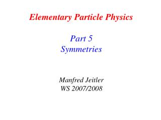 Elementary Particle Physics Part 5 Symmetries Manfred Jeitler WS 2007/2008