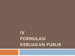 IV  FORMULASI KEBIJAKAN PUBLIK