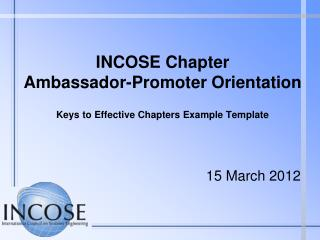 INCOSE Chapter  Ambassador-Promoter Orientation  Keys to Effective Chapters Example Template