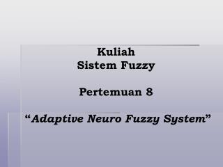 "Kuliah  Sistem Fuzzy Pertemuan 8  "" Adaptive Neuro Fuzzy System """