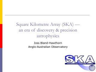 Square Kilometre Array (SKA) — an era of discovery & precision astrophysics