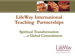 LifeWay International Teaching  Partnerships Spiritual Transformation         …a Global Commitment