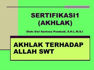 SERTIFIKASI1  ( AKHLAK ) Oleh: Dwi Santosa Pambudi, S.H.I, M.S.I