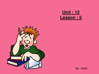 Unit : 12  Lesson : 6