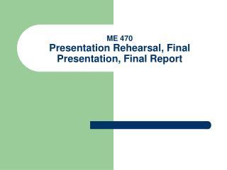 ME 470 Presentation Rehearsal, Final Presentation, Final Report