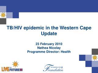 TB/HIV epidemic in the Western Cape Update 23 February 2010 Nathea Nicolay